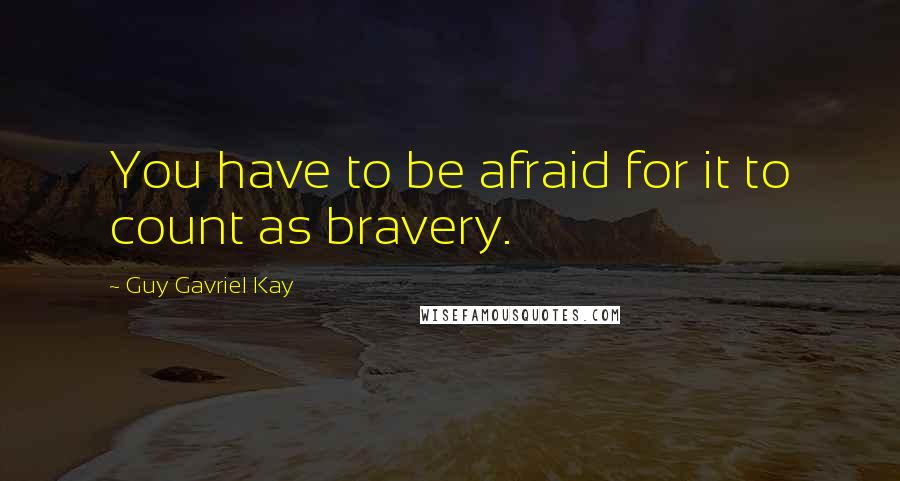 Guy Gavriel Kay quotes: You have to be afraid for it to count as bravery.