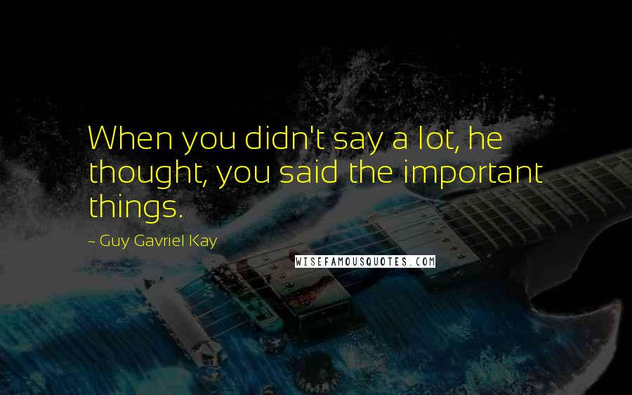 Guy Gavriel Kay quotes: When you didn't say a lot, he thought, you said the important things.