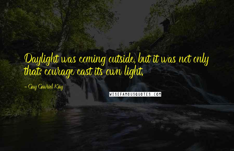 Guy Gavriel Kay quotes: Daylight was coming outside, but it was not only that: courage cast its own light.