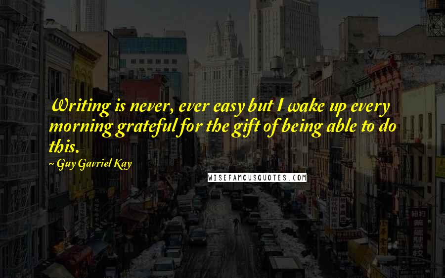 Guy Gavriel Kay quotes: Writing is never, ever easy but I wake up every morning grateful for the gift of being able to do this.
