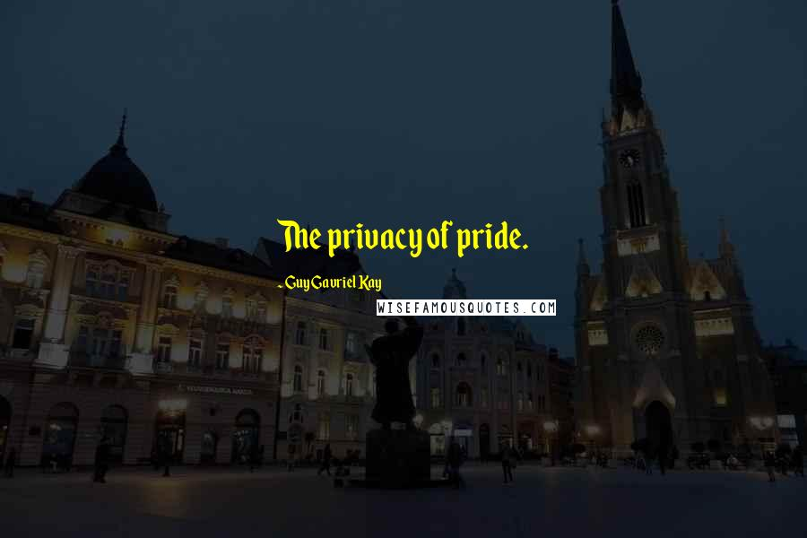 Guy Gavriel Kay quotes: The privacy of pride.