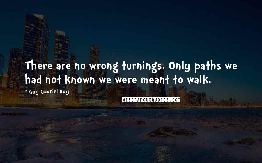 Guy Gavriel Kay quotes: There are no wrong turnings. Only paths we had not known we were meant to walk.