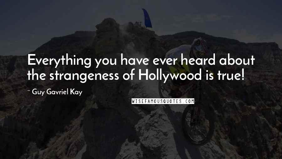 Guy Gavriel Kay quotes: Everything you have ever heard about the strangeness of Hollywood is true!