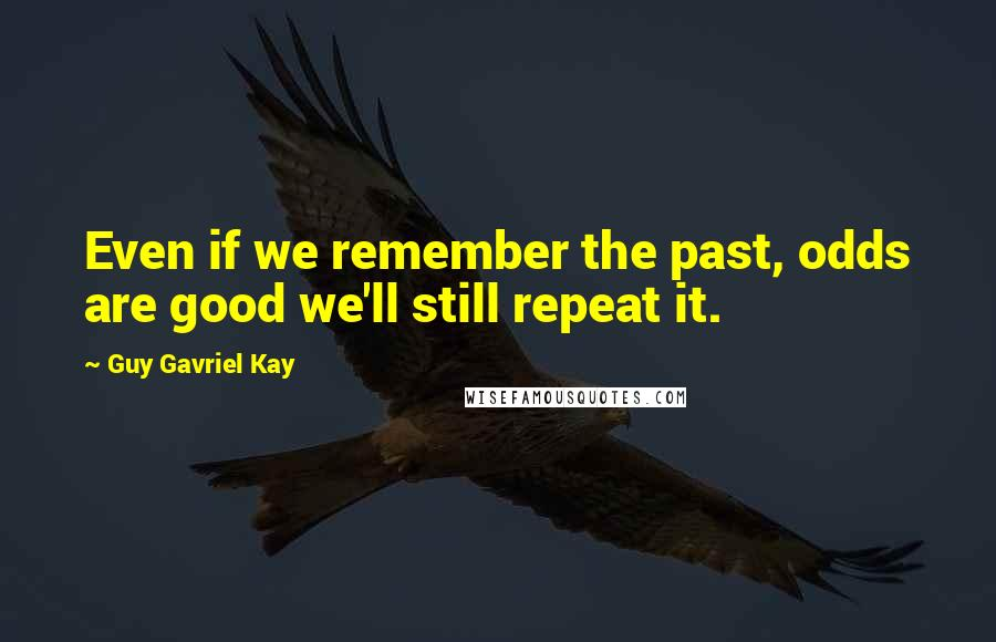 Guy Gavriel Kay quotes: Even if we remember the past, odds are good we'll still repeat it.