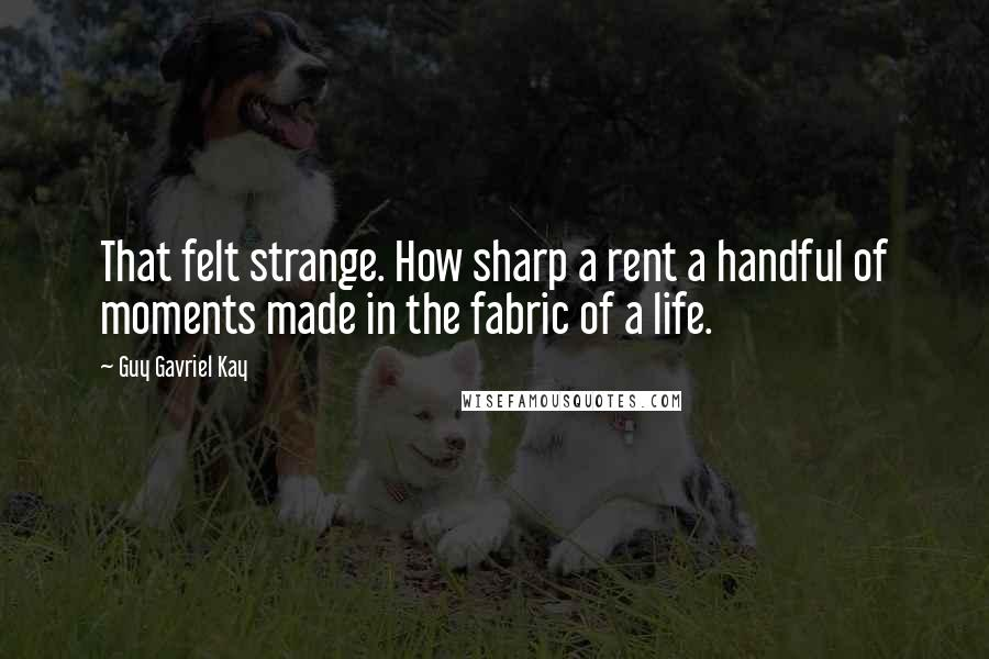 Guy Gavriel Kay quotes: That felt strange. How sharp a rent a handful of moments made in the fabric of a life.
