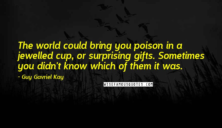 Guy Gavriel Kay quotes: The world could bring you poison in a jewelled cup, or surprising gifts. Sometimes you didn't know which of them it was.