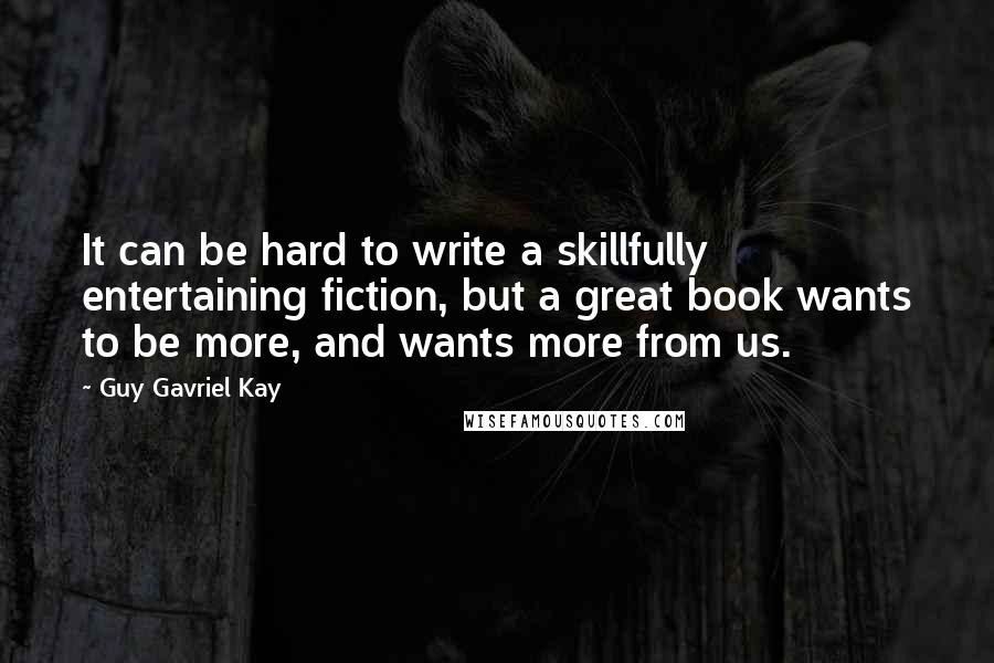 Guy Gavriel Kay quotes: It can be hard to write a skillfully entertaining fiction, but a great book wants to be more, and wants more from us.