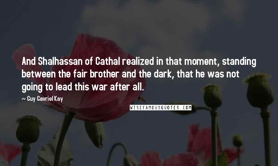 Guy Gavriel Kay quotes: And Shalhassan of Cathal realized in that moment, standing between the fair brother and the dark, that he was not going to lead this war after all.