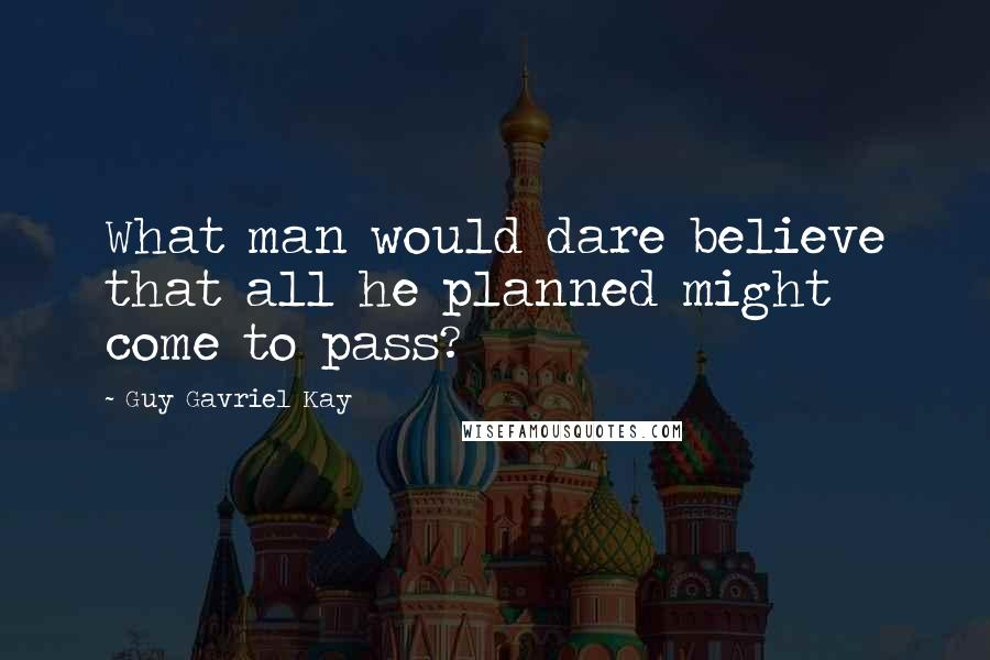 Guy Gavriel Kay quotes: What man would dare believe that all he planned might come to pass?