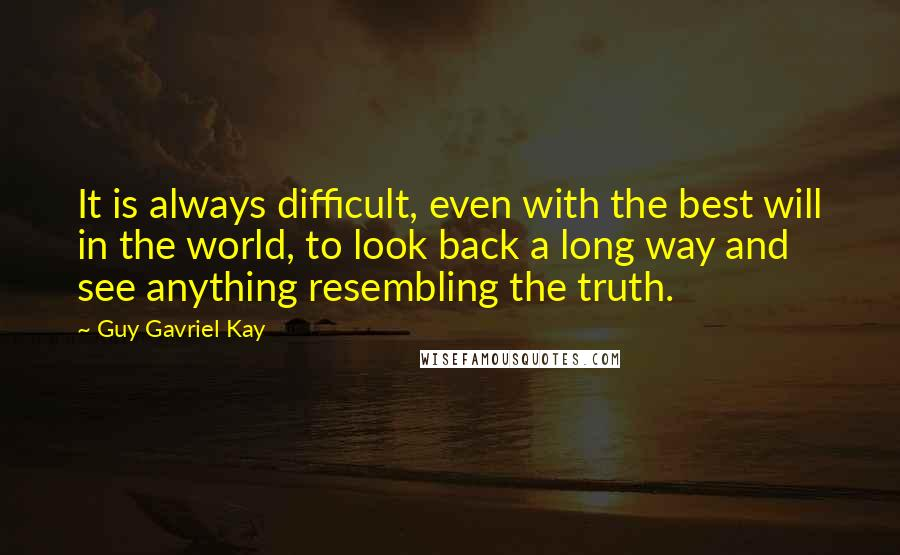 Guy Gavriel Kay quotes: It is always difficult, even with the best will in the world, to look back a long way and see anything resembling the truth.