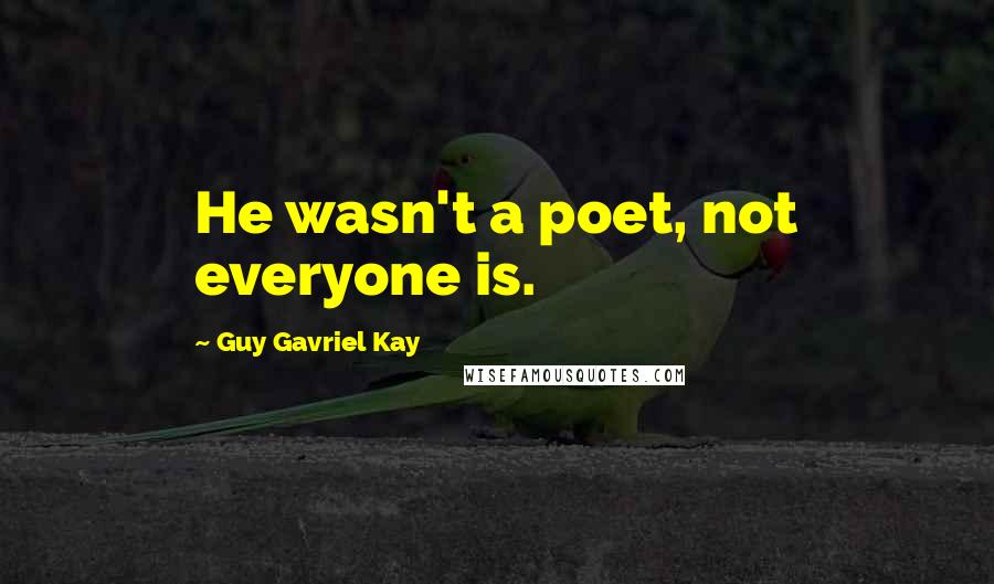 Guy Gavriel Kay quotes: He wasn't a poet, not everyone is.