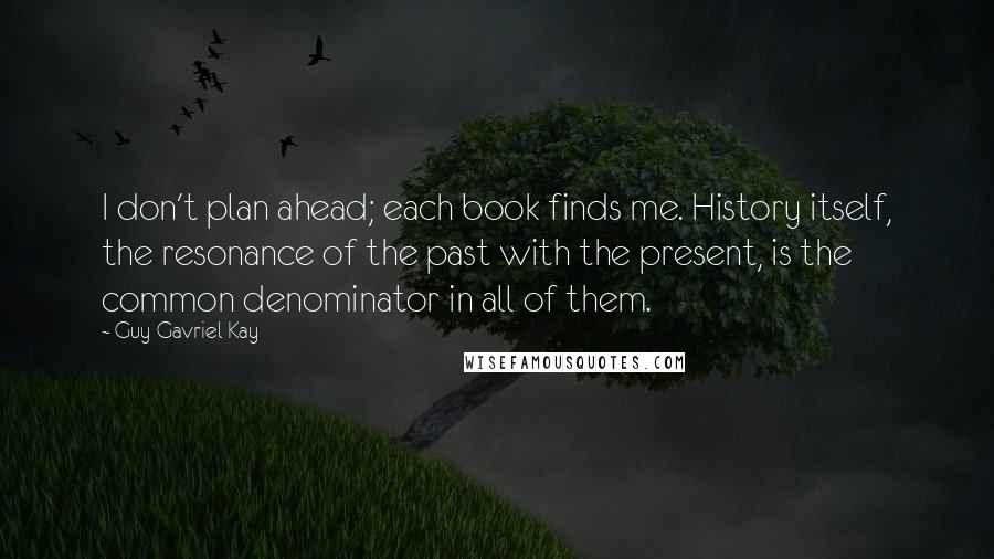 Guy Gavriel Kay quotes: I don't plan ahead; each book finds me. History itself, the resonance of the past with the present, is the common denominator in all of them.