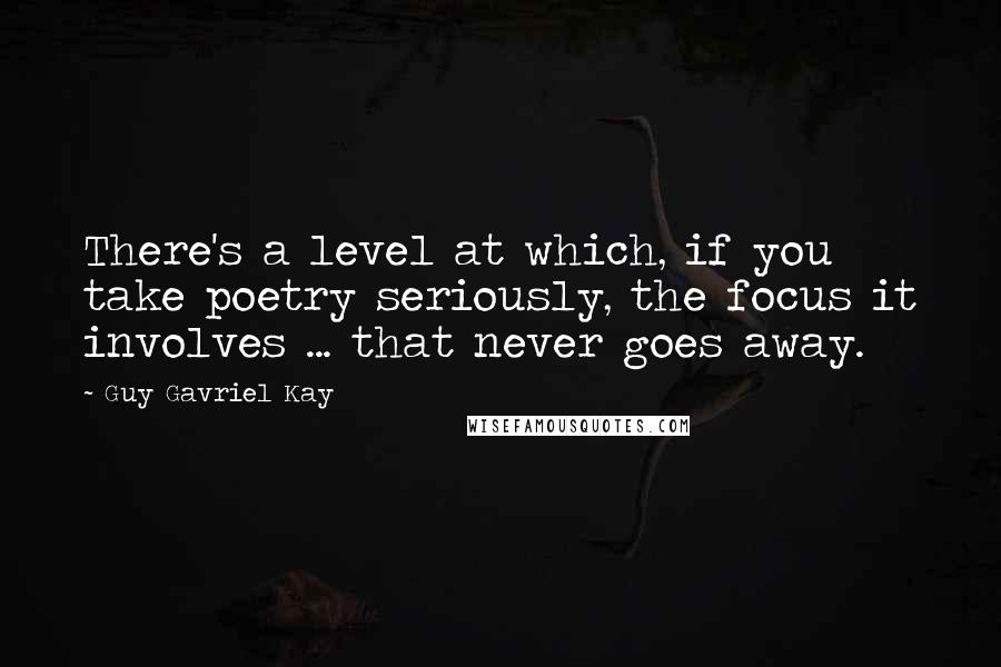 Guy Gavriel Kay quotes: There's a level at which, if you take poetry seriously, the focus it involves ... that never goes away.