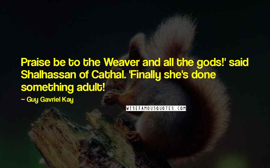 Guy Gavriel Kay quotes: Praise be to the Weaver and all the gods!' said Shalhassan of Cathal. 'Finally she's done something adult!