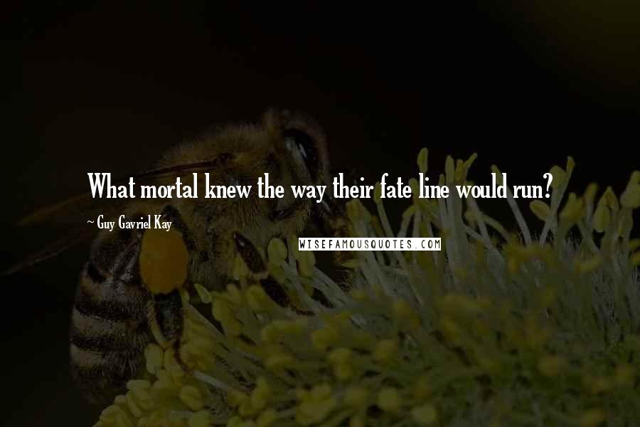 Guy Gavriel Kay quotes: What mortal knew the way their fate line would run?