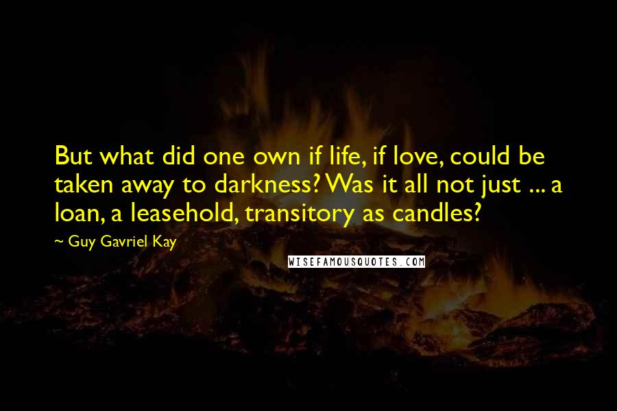 Guy Gavriel Kay quotes: But what did one own if life, if love, could be taken away to darkness? Was it all not just ... a loan, a leasehold, transitory as candles?