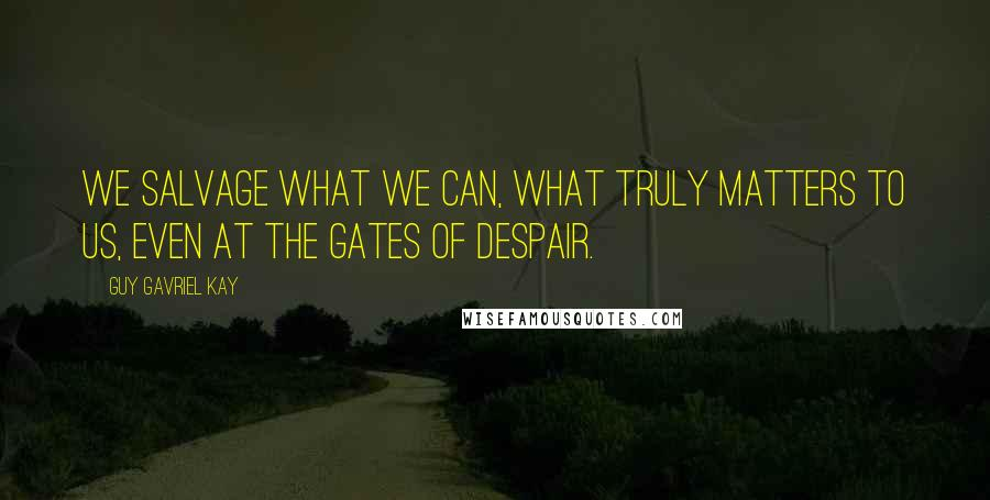 Guy Gavriel Kay quotes: We salvage what we can, what truly matters to us, even at the gates of despair.