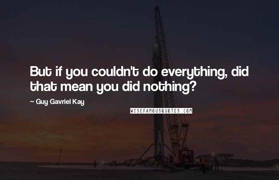 Guy Gavriel Kay quotes: But if you couldn't do everything, did that mean you did nothing?