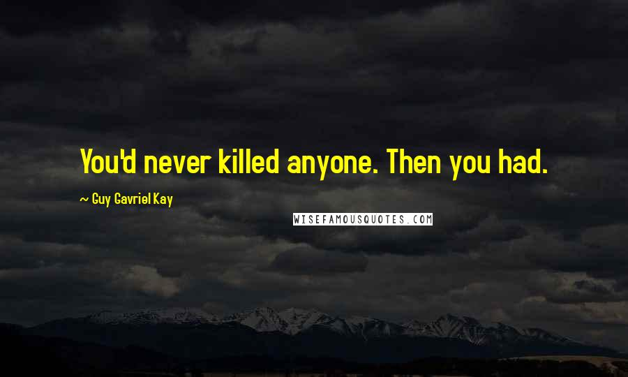Guy Gavriel Kay quotes: You'd never killed anyone. Then you had.