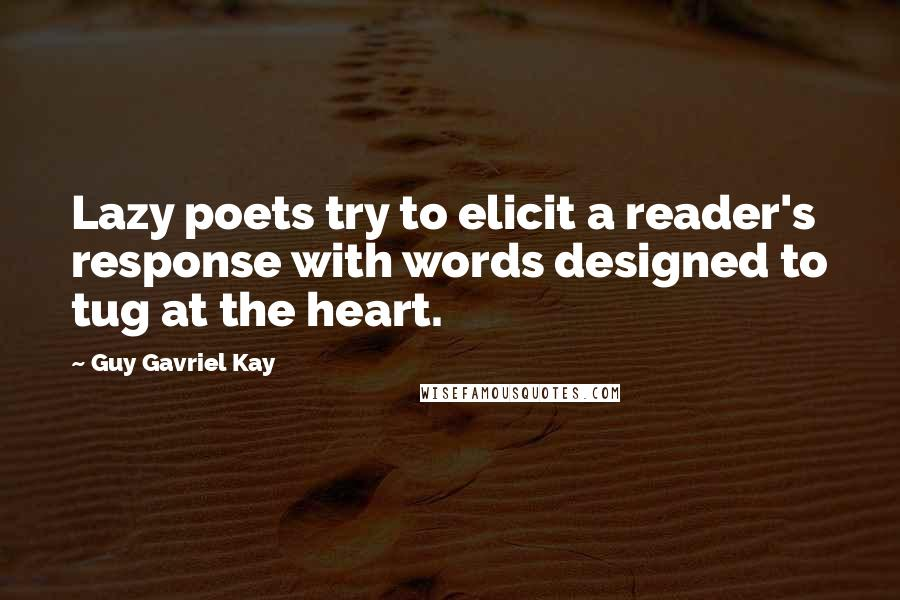 Guy Gavriel Kay quotes: Lazy poets try to elicit a reader's response with words designed to tug at the heart.