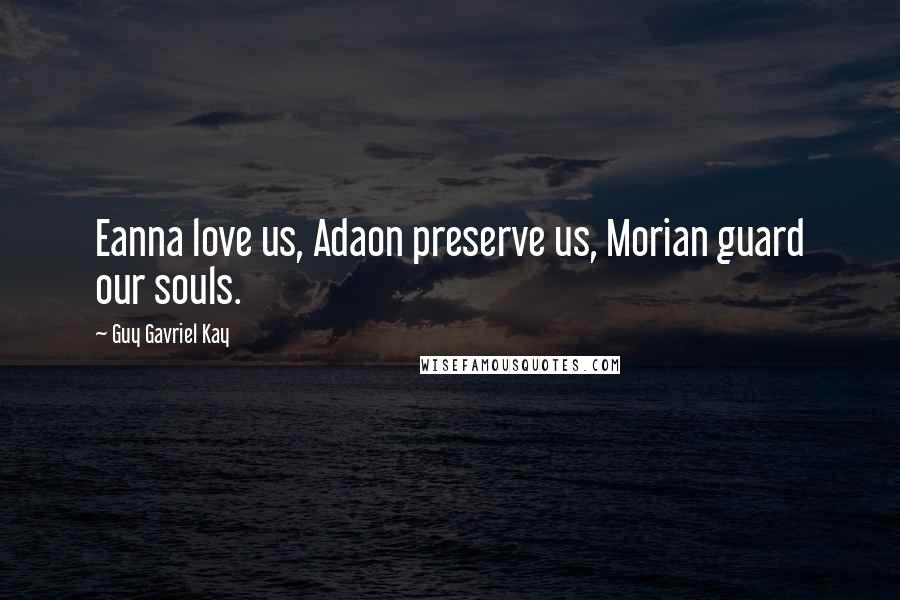 Guy Gavriel Kay quotes: Eanna love us, Adaon preserve us, Morian guard our souls.