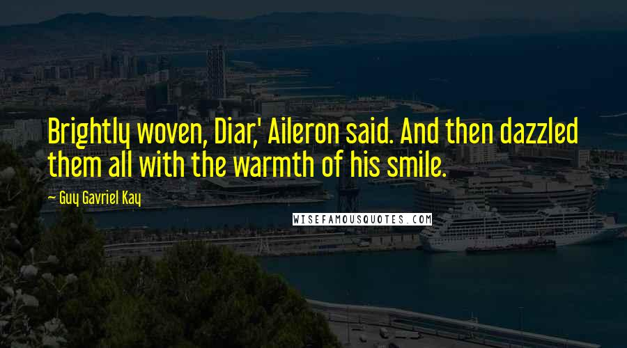 Guy Gavriel Kay quotes: Brightly woven, Diar,' Aileron said. And then dazzled them all with the warmth of his smile.