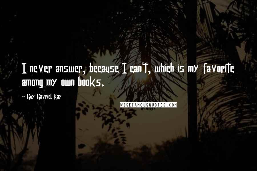 Guy Gavriel Kay quotes: I never answer, because I can't, which is my favorite among my own books.