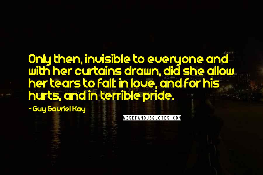 Guy Gavriel Kay quotes: Only then, invisible to everyone and with her curtains drawn, did she allow her tears to fall: in love, and for his hurts, and in terrible pride.