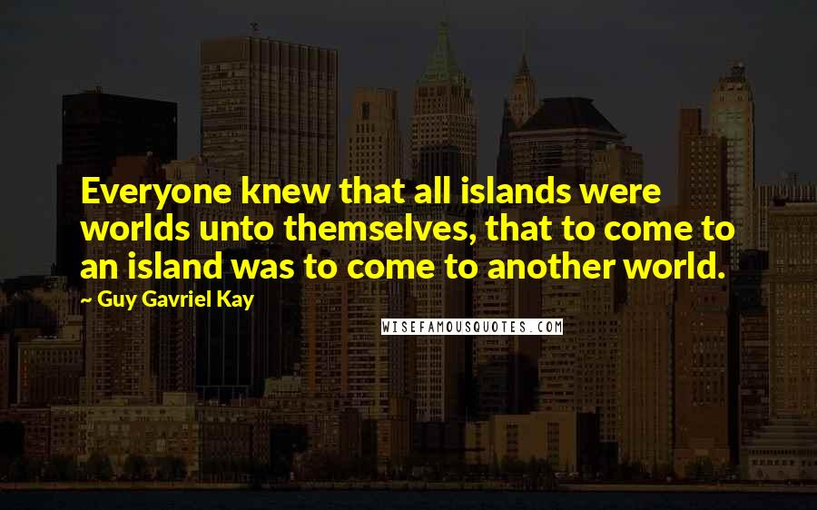 Guy Gavriel Kay quotes: Everyone knew that all islands were worlds unto themselves, that to come to an island was to come to another world.