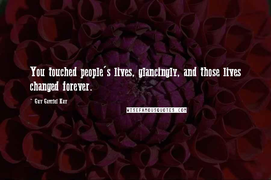 Guy Gavriel Kay quotes: You touched people's lives, glancingly, and those lives changed forever.