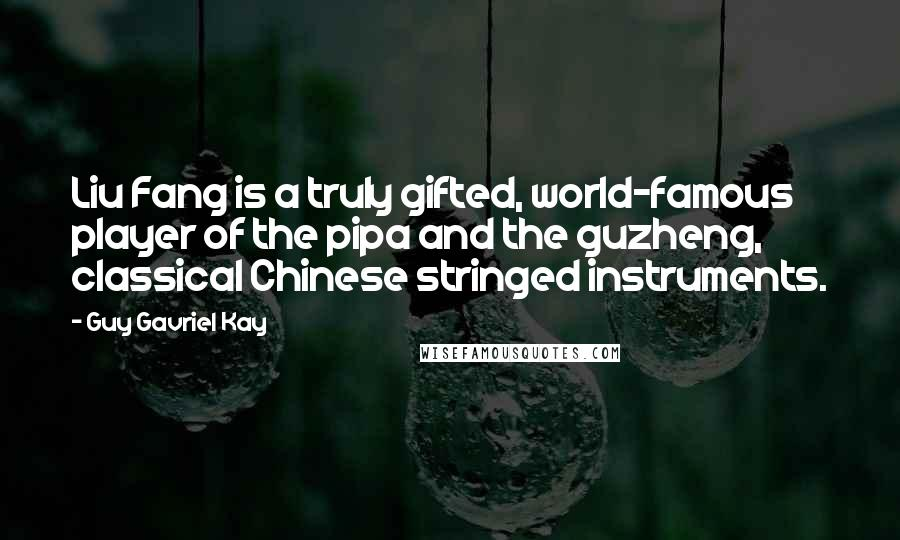 Guy Gavriel Kay quotes: Liu Fang is a truly gifted, world-famous player of the pipa and the guzheng, classical Chinese stringed instruments.