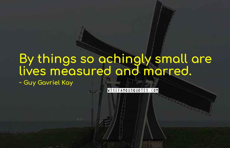 Guy Gavriel Kay quotes: By things so achingly small are lives measured and marred.