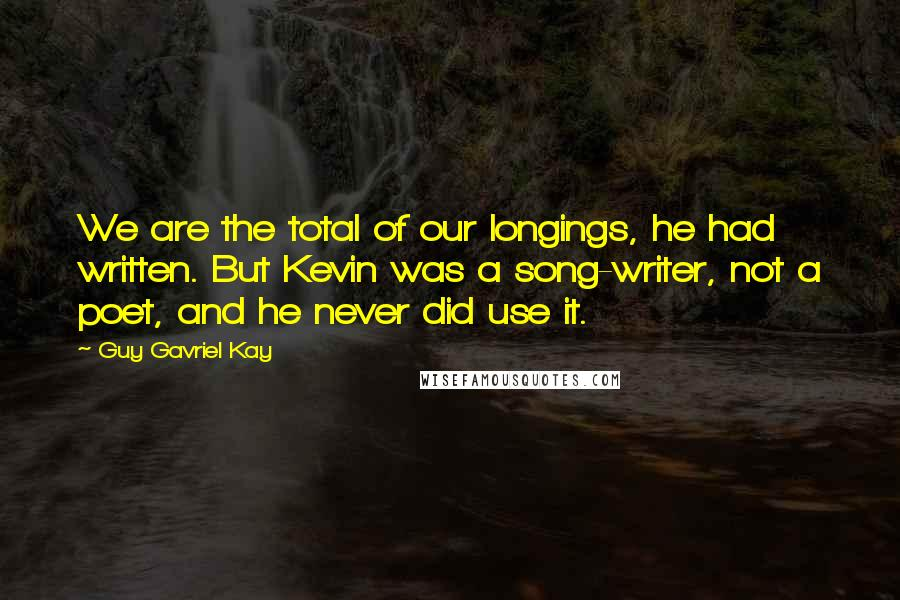 Guy Gavriel Kay quotes: We are the total of our longings, he had written. But Kevin was a song-writer, not a poet, and he never did use it.