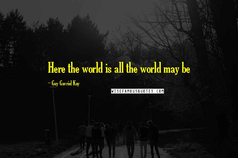Guy Gavriel Kay quotes: Here the world is all the world may be