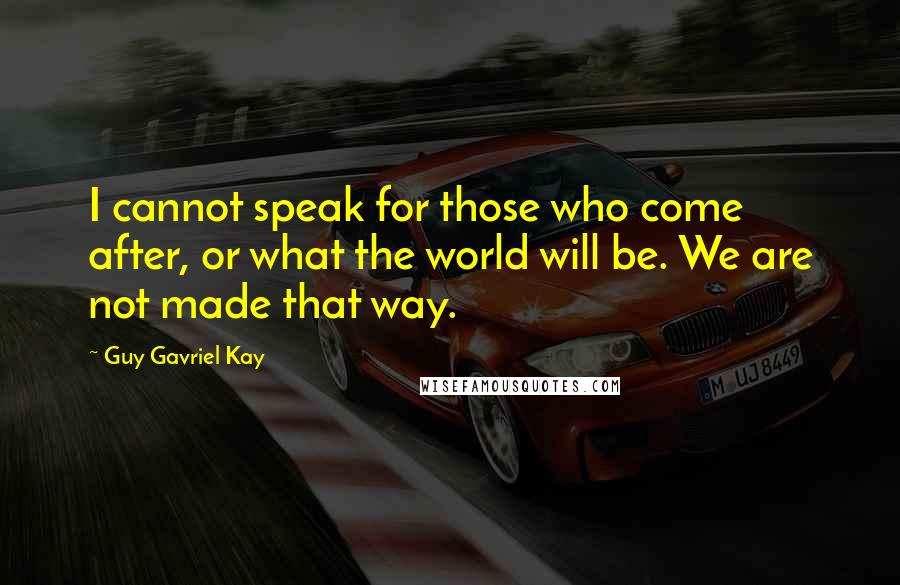 Guy Gavriel Kay quotes: I cannot speak for those who come after, or what the world will be. We are not made that way.