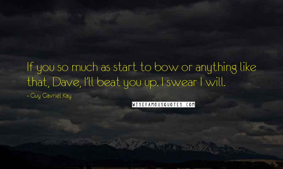Guy Gavriel Kay quotes: If you so much as start to bow or anything like that, Dave, I'll beat you up. I swear I will.