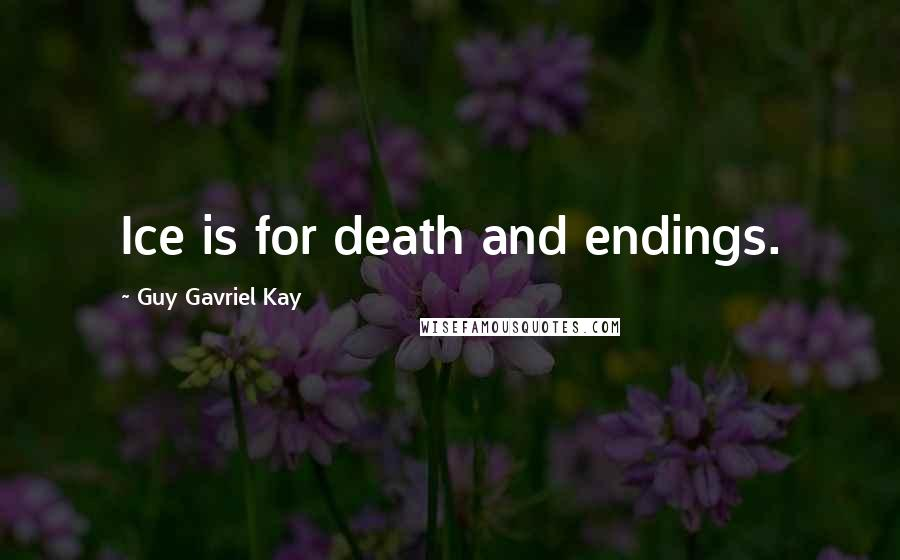 Guy Gavriel Kay quotes: Ice is for death and endings.
