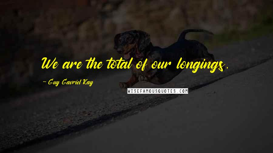 Guy Gavriel Kay quotes: We are the total of our longings.