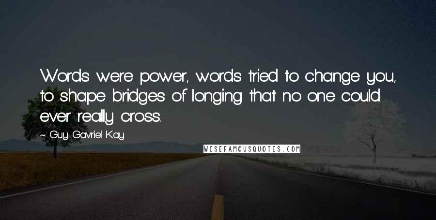 Guy Gavriel Kay quotes: Words were power, words tried to change you, to shape bridges of longing that no one could ever really cross.