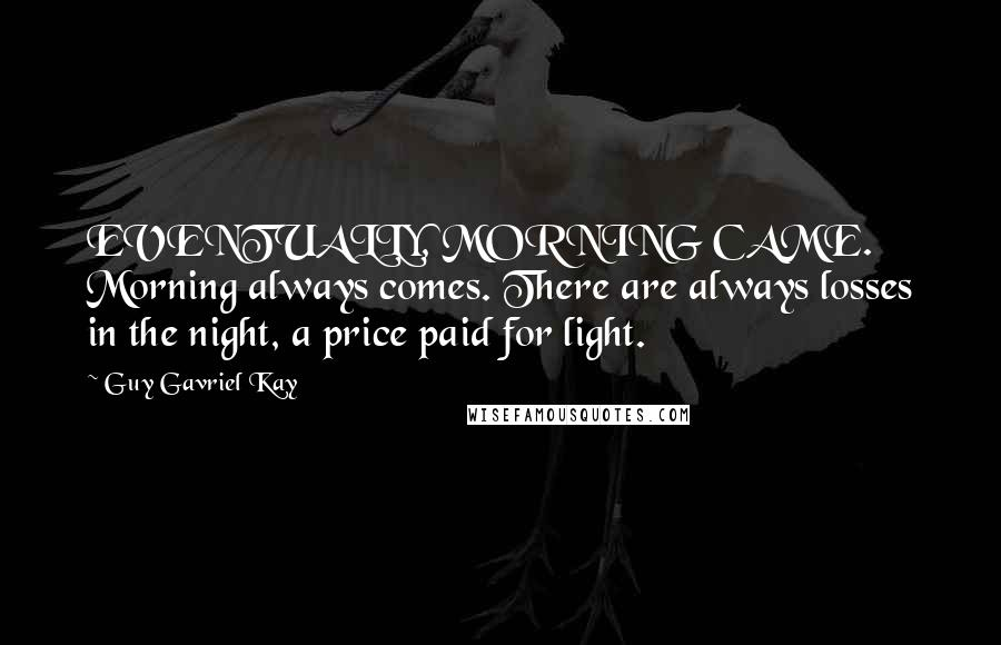 Guy Gavriel Kay quotes: EVENTUALLY, MORNING CAME. Morning always comes. There are always losses in the night, a price paid for light.