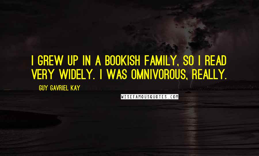 Guy Gavriel Kay quotes: I grew up in a bookish family, so I read very widely. I was omnivorous, really.