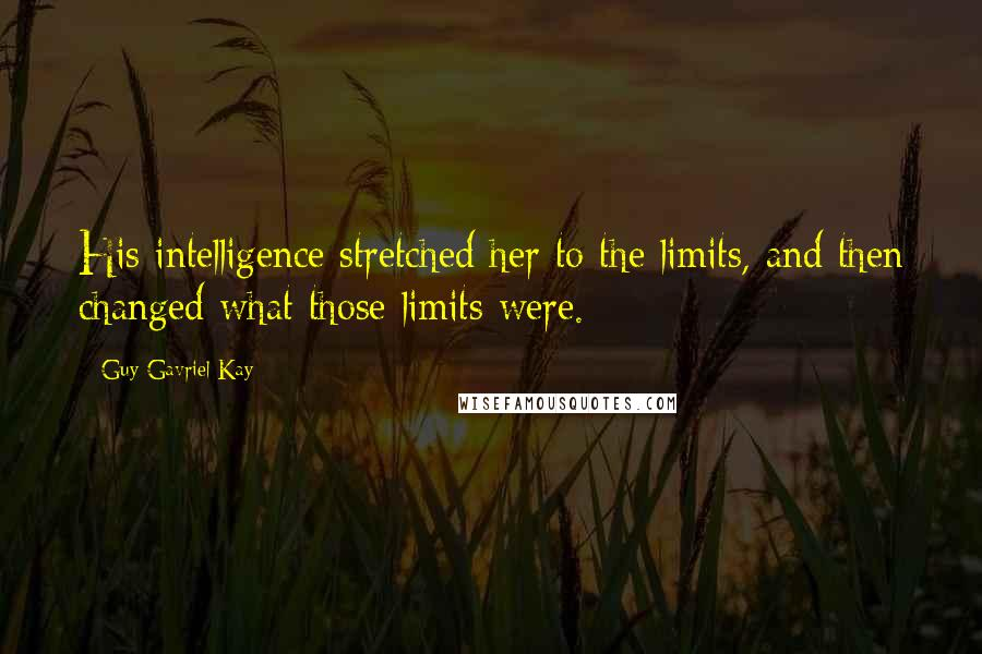 Guy Gavriel Kay quotes: His intelligence stretched her to the limits, and then changed what those limits were.