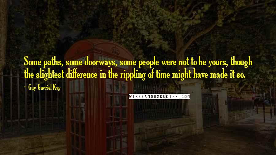 Guy Gavriel Kay quotes: Some paths, some doorways, some people were not to be yours, though the slightest difference in the rippling of time might have made it so.