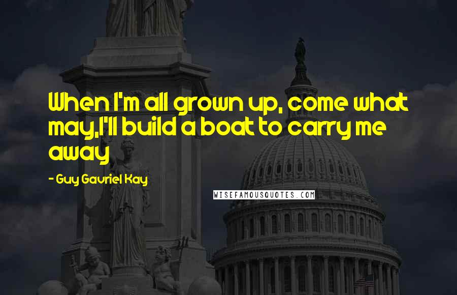 Guy Gavriel Kay quotes: When I'm all grown up, come what may,I'll build a boat to carry me away