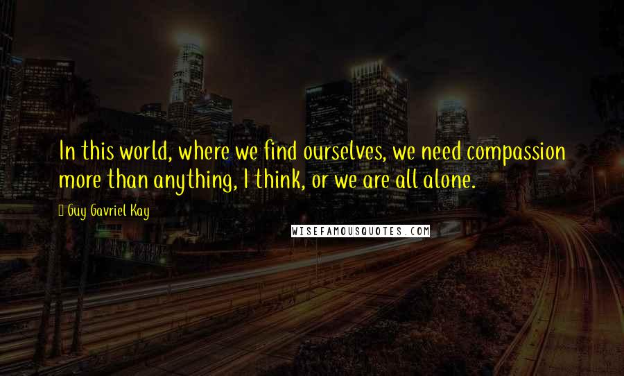 Guy Gavriel Kay quotes: In this world, where we find ourselves, we need compassion more than anything, I think, or we are all alone.