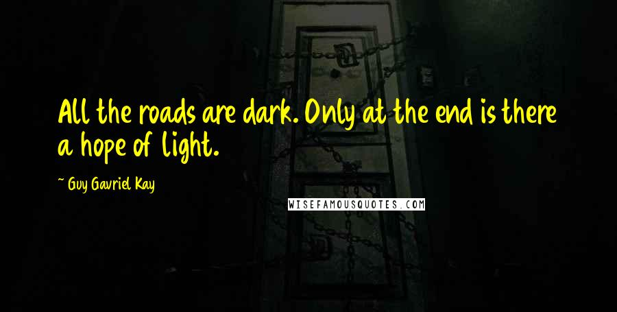 Guy Gavriel Kay quotes: All the roads are dark. Only at the end is there a hope of light.