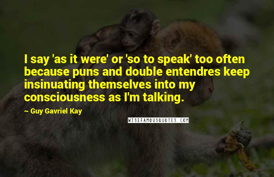 Guy Gavriel Kay quotes: I say 'as it were' or 'so to speak' too often because puns and double entendres keep insinuating themselves into my consciousness as I'm talking.