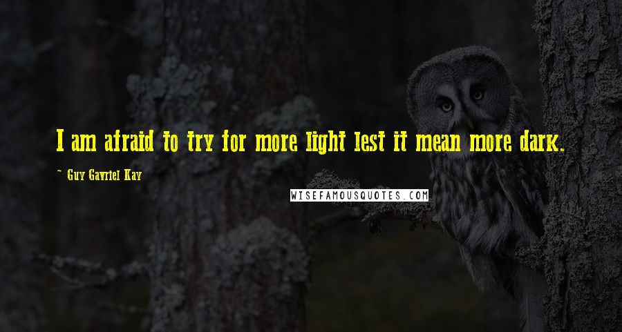 Guy Gavriel Kay quotes: I am afraid to try for more light lest it mean more dark.