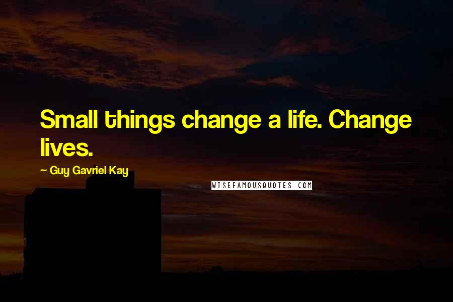 Guy Gavriel Kay quotes: Small things change a life. Change lives.