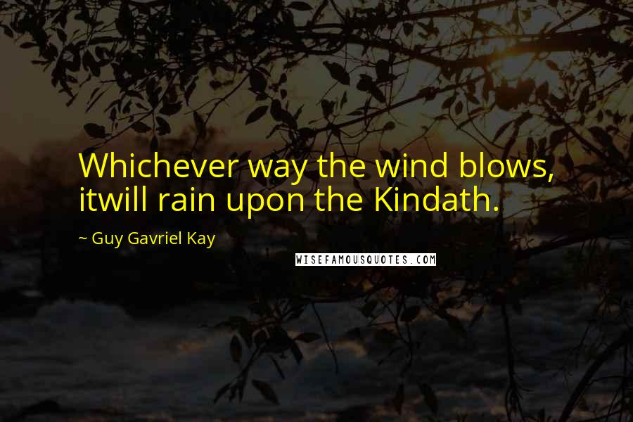Guy Gavriel Kay quotes: Whichever way the wind blows, itwill rain upon the Kindath.